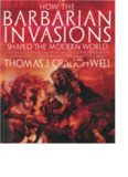 How the Barbarian Invasions Shaped the Modern World: The Vikings, Vandals, Huns, Mongols, Goths, and Tartars who Razed the Old World and Formed the New