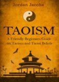 Taoism: A Friendly Beginners Guide On Taoism And Taoist Beliefs (Taoism - Taoist - Eastern Religion