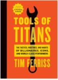 Tools of Titans  The Tactics, Routines, and Habits of Billionaires, Icons, and World-Class
