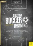 Creative Soccer Training 350 Smart and Practical Games and Drills to Form Intelligent Players - For Advanced Levels