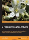 C Programming for Arduino: Learn how to program and use Arduino boards with a series of engaging examples, illustrating each core concept