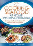 Cooking Seafood at Home: Easy, Simple and Delicious: 20 Easy Seafood Recipes with Step-by-Step Instructions
