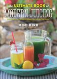 The Ultimate Book of Modern Juicing: More than 200 Fresh Recipes to Cleanse, Cure, and Keep ...