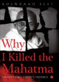 Why I Killed the Mahatma: Understanding Godse's Defence