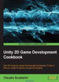 Unity 2D Game Development Cookbook: Over 50 hands-on recipes that leverage the features of Unity to help you create 2D games and game prototypes