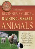 The Complete Beginners Guide to Raising Small Animals: Everything You Need to Know About Raising