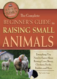 The Complete Beginners Guide to Raising Small Animals: Everything You Need to Know About Raising Cows, Sheep, Chickens, Ducks, Rabbits, and More
