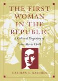The First Woman in the Republic: A Cultural Biography of Lydia Maria Child