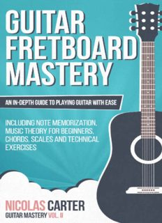 Guitar: Fretboard Mastery: An In-Depth Guide to Playing Guitar with Ease, Including Note Memorization, Music Theory for Beginners, Chords, Scales and Technical Exercises