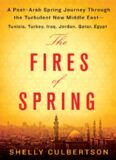 The Fires of Spring: A Post-Arab Spring Journey Through the Turbulent New Middle East - Tunisia, Turkey, Iraq, Jordan, Qatar, Egypt
