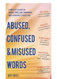 Abused, Confused, and Misused Words. A Writer's Guide to Usage, Spelling, Grammar, and Sentence Structure