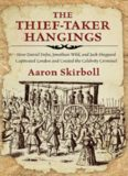Thief-Taker Hangings: How Daniel Defoe, Jonathan Wild, and Jack Sheppard Captivated London and Created the Celebrity Criminal