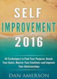 Self-Improvement 2016 44 Techniques to Find Your Purpose, Reach Your Goals, Master Your Emotions and Improve Your Relationships