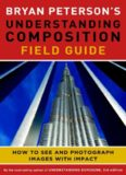 Bryan Peterson's Understanding Composition Field Guide: How to See and Photograph Images
