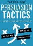 Persuasion Tactics: Covert Psychology Strategies to Influence, Persuade, & Get Your Way (Without