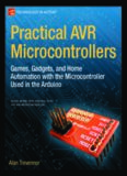 Practical AVR microcontrollers : games, gadgets, and home automation with the microcontroller used in the Arduino