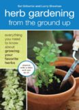 Herb Gardening from the Ground Up: Everything You Need to Know about Growing Your Favorite Herbs