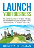 Launch Your Business: The 5 Step Solution to Do What You Love, Quit Your Job and Have the Freedom to Travel and Live Life on Your Own Terms