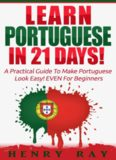 Portuguese: Learn Portuguese In 21 DAYS! - A Practical Guide To Make Portuguese Look Easy! EVEN