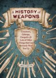 A History of Weapons: Crossbows, Caltrops, Catapults & Lots of Other Things that Can Seriously Mess