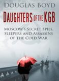 Daughters of the KGB: Moscow's Secret Spies, Sleepers and Assassins of the Cold War