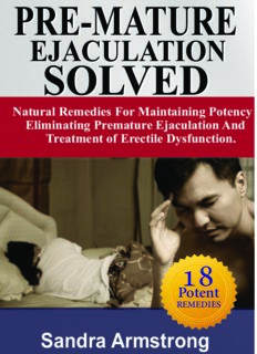 PRE-MATURE EJACULATION SOLVED: Maintaining Potency, Eliminating Premature Ejaculation & Erectile Dysfunction.