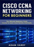 Cisco CCNA Networking For Beginners: The Ultimate Beginners Crash Course To Learn Cisco Quickly