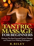 Tantric Massage For Beginners: Discover The Best Essential Tantric Massage And Tantric Love Making
