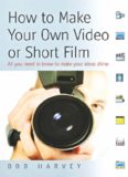How to Make Your Own Video or Short Film: All You Need to Know to Make Your Own Ideas Shine