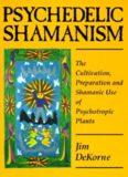 Psychedelic Shamanism: The Cultivation, Preparation & Shamanic Use of Psychoactive Plants