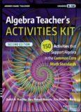 Algebra Teacher's Activities Kit: 150 Activities that Support Algebra in the Common Core Math