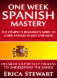 One Week Spanish Mastery: The Complete Beginner's Guide to Learning Spanish in just 1 Week!