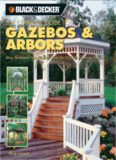 Black & Decker The Complete Guide to Gazebos & Arbors  Ideas, Techniques and Complete Plans for 15 Great Landscape Projects
