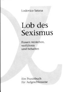 Lob des Sexismus. Frauen verstehen, verführen und behalten  GERMAN