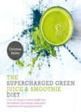 Supercharged Green Juice & Smoothie Diet: Over 100 Recipes to Boost Weight Loss, Detox and Energy Using Green Vegetables and Super-Supplements