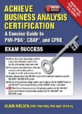 Achieve Business Analysis Certification: The Complete Guide to PMI-PBA, CBAP and CPRE