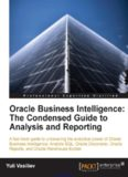 Oracle Business Intelligence: The Condensed Guide to Analysis and Reporting: A fast track guide to uncovering the analytical power of Oracle Business Intelligence: Analytic SQL, Oracle Discoverer, Oracle Reports, and Oracle Warehouse Builder