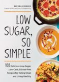 Low Sugar, So Simple 100 Delicious Low-Sugar, Low-Carb, Gluten-Free Recipes for Eating Clean and Living Healthy
