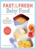 Fast and Fresh Baby Food Cookbook: 120 Ridiculously Simple and Naturally Wholesome Baby Food Recipes