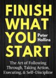 Finish what you start : the art of following through, taking action, executing, & self-discipline
