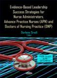 Evidence-Based Leadership Success Strategies for Nurse Administrators, Advance Practice Nurses (APN), and Doctors of Nursing Practice (DNP)