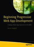 Beginning Progressive Web App Development: Creating a Native App Experience on the Web