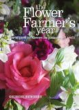 The Flower Farmer's Year  How to Grow Cut Flowers for Pleasure and Profit