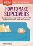 How to Make Slipcovers: Designing, Measuring, and Sewing Perfect-Fit Slipcovers for Chairs, Sofas, and Ottomans. A Storey BASICS® Title