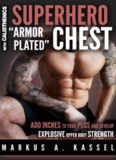 Superhero ''Armor-Plated'' Chest: How to Use Push-Ups, Dips and Advanced Calisthenics to Add Inches to Your Pecs & Develop Explosive Upper Body Strength