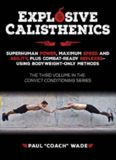 Explosive Calisthenics, Superhuman Power, Maximum Speed and Agility, Plus Combat-Ready Reflexes--Using Bodyweight-Only Methods