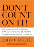Don't Count on It! : Reflections on Investment Illusions, Capitalism, ''Mutual'' Funds, Indexing, Entrepreneurship, Idealism, and Heroes