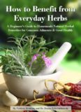 How to Benefit from Everyday Herbs - A Beginner's Guide to Homemade Natural Herbal Remedies for Common Ailments & Good Health