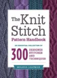 The Knit Stitch Pattern Handbook  An Essential Collection of 300 Designer Stitches and Techniques