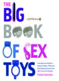 The Big Book of Sex Toys: From Vibrators and Dildos to Swings and Slings—Playful and Kinky Bedside Accessories That Make Your Sex Life Amazing